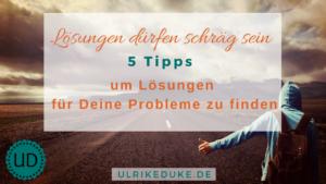 Lösungen dürfen schräg sein – 5 Tipps um Lösungen für Deine Probleme zu finden