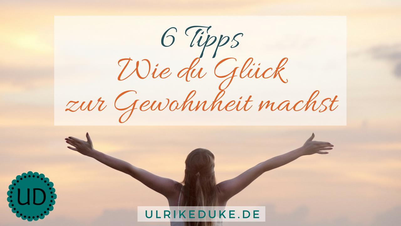 6 Tipps, wie du Glück zur Gewohnheit machst