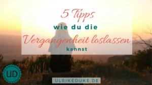 5 Tipps, wie du die Vergangenheit loslassen kannst, um sie endlich hinter Dir zu lassen