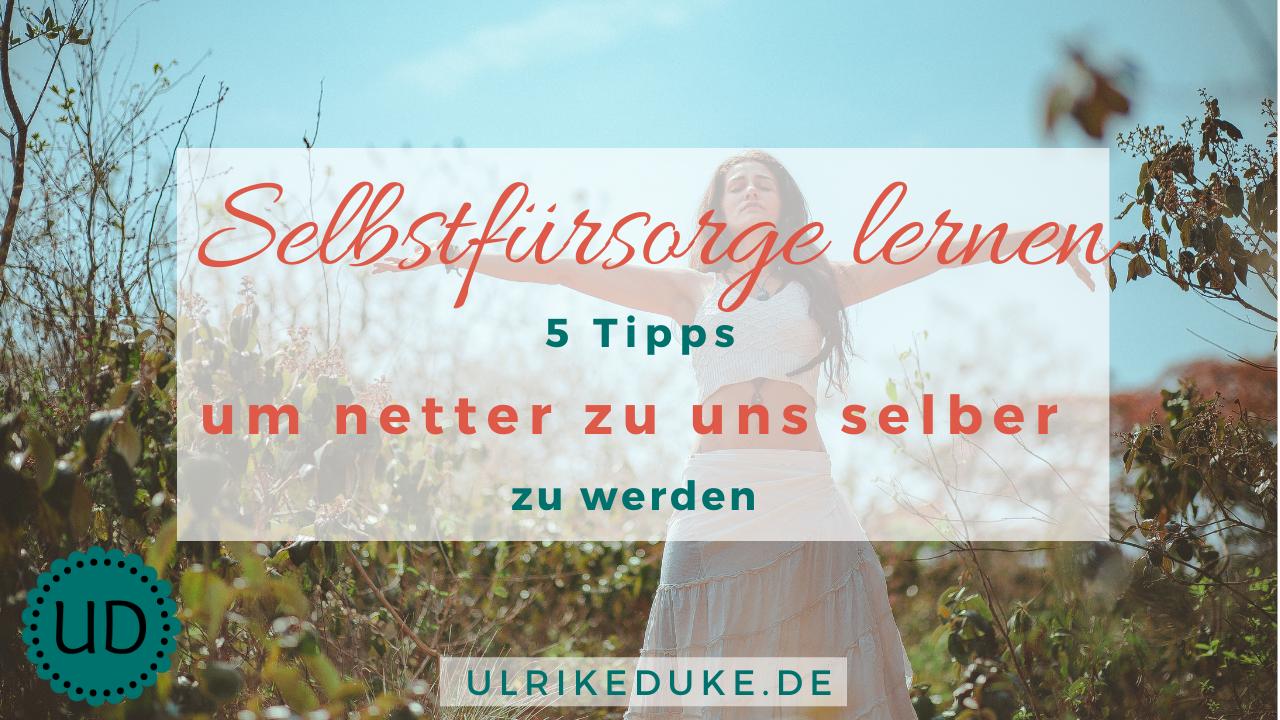 Selbstfürsorge lernen – 5 Tipps um netter zu uns selbst zu werden